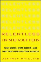 Relentless Innovation: What Works, What Doesn t--And What That Means For Your Business