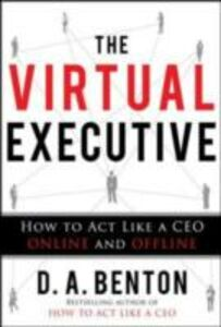 Ebook in inglese Virtual Executive: How to Act Like a CEO Online and Offline Benton, D. A.
