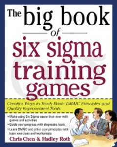 Ebook in inglese Big Book of Six Sigma Training Games: Proven Ways to Teach Basic DMAIC Principles and Quality Improvement Tools Chen, Chris , Roth, Hadley