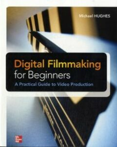 Foto Cover di Digital Filmmaking for Beginners A Practical Guide to Video Production, Ebook inglese di Michael Hughes, edito da McGraw-Hill Education