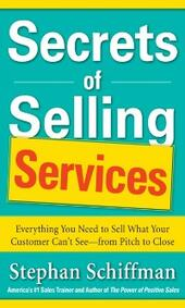 Secrets of Selling Services: Everything You Need to Sell What Your Customer Can t See from Pitch to Close