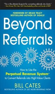 Ebook in inglese Beyond Referrals: How to Use the Perpetual Revenue System to Convert Referrals into High-Value Clients Cates, Bill