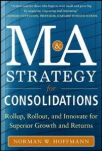 Ebook in inglese Mergers and Acquisitions Strategy for Consolidations: Roll Up, Roll Out and Innovate for Superior Growth and Returns Hoffmann, Norman W.
