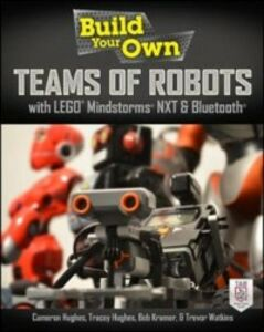 Ebook in inglese Build Your Own Teams of Robots with LEGO Mindstorms NXT and Bluetooth Hughes, Cameron , Hughes, Tracey , Kramer, Bob , Watkins, Trevor
