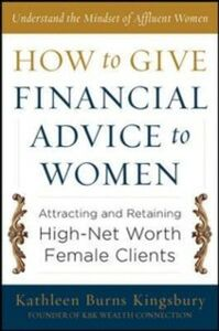 Ebook in inglese How to Give Financial Advice to Women: Attracting and Retaining High-Net Worth Female Clients Kingsbury, Kathleen Burns