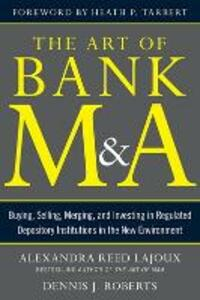 The Art of Bank M&A: Buying, Selling, Merging, and Investing in Regulated Depository Institutions in the New Environment - Alexandra Reed Lajoux,Dennis J. Roberts,Heath P. Tarbert - cover