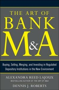Foto Cover di Art of Bank M&A: Buying, Selling, Merging, and Investing in Regulated Depository Institutions in the New Environment, Ebook inglese di Alexandra Lajoux,Dennis J. Roberts, edito da McGraw-Hill Education