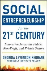 Ebook in inglese Social Entrepreneurship for the 21st Century: Innovation Across the Nonprofit, Private, and Public Sectors Keohane, Georgia Levenson