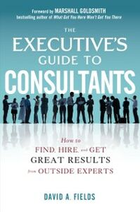 Foto Cover di Executive s Guide to Consultants: How to Find, Hire and Get Great Results from Outside Experts, Ebook inglese di David Fields, edito da McGraw-Hill Education