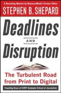 Ebook in inglese Deadlines and Disruption: My Turbulent Path from Print to Digital Shepard, Stephen