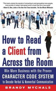 Ebook in inglese How to Read a Client from Across the Room: Win More Business with the Proven Character Code System to Decode Verbal and Nonverbal Communication Mychals, Brandy