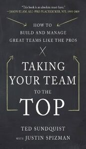 Ebook in inglese Taking Your Team to the Top: How to Build and Manage Great Teams like the Pros Spizman, Justin , Sundquist, Ted