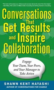 Ebook in inglese Conversations that Get Results and Inspire Collaboration: Engage Your Team, Your Peers, and Your Manager to Take Action Hayashi, Shawn Kent
