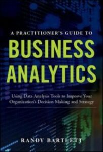 Foto Cover di PRACTITIONER'S GUIDE TO BUSINESS ANALYTICS: Using Data Analysis Tools to Improve Your Organization s Decision Making and Strategy, Ebook inglese di Randy Bartlett, edito da McGraw-Hill Education