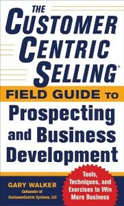 Ebook in inglese CustomerCentric Selling Field Guide to Prospecting and Business Development: Techniques, Tools, and Exercises to Win More Business Walker, Gary