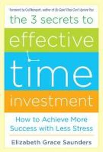 The 3 Secrets to Effective Time Investment: Achieve More Success with Less Stress - Elizabeth Grace Saunders - cover