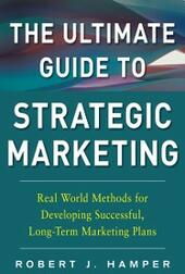Ultimate Guide to Strategic Marketing: Real World Methods for Developing Successful, Long-term Marketing Plans