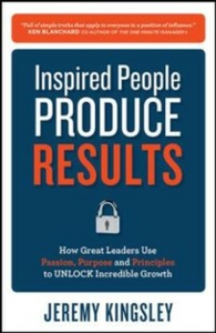 Ebook in inglese Inspired People Produce Results: How Great Leaders Use Passion, Purpose and Principles to Unlock Incredible Growth Kingsley, Jeremy