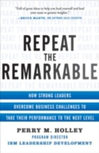 Ebook in inglese Repeat the Remarkable: How Strong Leaders Overcome Business Challenges to Take Their Performance to the Next Level Holley, Perry