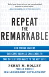 Repeat the Remarkable: How Strong Leaders Overcome Business Challenges to Take Their Performance to the Next Level