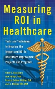 Ebook in inglese Measuring ROI in Healthcare: Tools and Techniques to Measure the Impact and ROI in Healthcare Improvement Projects and Programs Buzachero, Victor , Phillips, Jack , Phillips, Patti , Phillips, Zack