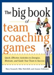 Ebook in inglese Big Book of Team Coaching Games: Quick, Effective Activities to Energize, Motivate, and Guide Your Team to Success Mulvihill, Mike , Scannell, Mary , Schlosser, Joanne