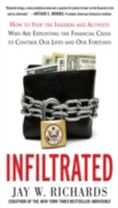 Ebook in inglese Infiltrated: How to Stop the Insiders and Activists Who Are Exploiting the Financial Crisis to Control Our Lives and Our Fortunes Richards, Jay W.