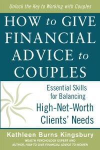 Ebook in inglese How to Give Financial Advice to Couples: Essential Skills for Balancing High-Net-Worth Clients' Needs Kingsbury, Kathleen Burns