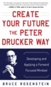 Ebook in inglese Create Your Future the Peter Drucker Way: Developing and Applying a Forward-Focused Mindset Rosenstein, Bruce