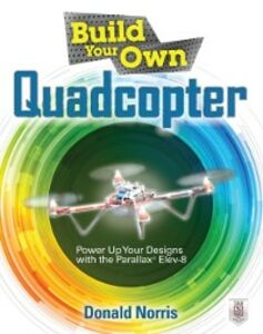 Ebook in inglese Build Your Own Quadcopter: Power Up Your Designs with the Parallax Elev-8 Norris, Donald