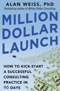 Ebook in inglese Million Dollar Launch: How to Kick-start a Successful Consulting Practice in 90 Days Weiss, Alan