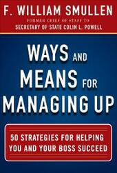 Ways and Means for Managing Up: 50 Strategies for Helping You and Your Boss Succeed
