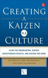 Ebook in inglese Creating a Kaizen Culture: Align the Organization, Achieve Breakthrough Results, and Sustain the Gains Miller, Jon , Villafuerte, Jaime , Wroblewski, Mike
