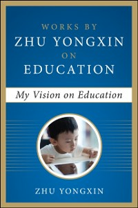 Ebook in inglese My Vision on Education (Works by Zhu Yongxin on Education Series) Yongxin, Zhu