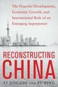 Reconstructing China: The Peaceful Development, Economic Growth, and International Role of an Emerging Super Power: The Peaceful Development, Economic Growth, and International Role of an Emerging Super Power - Li Jingzhi,Pu Ping - cover
