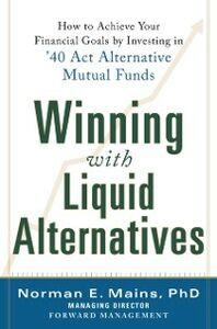 Ebook in inglese Winning With Liquid Alternatives: How to Achieve Your Financial Goals by Investing in 40 Act Alternative Mutual Funds Mains, Norman