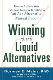 Winning With Liquid Alternatives: How to Achieve Your Financial Goals by Investing in 40 Act Alternative Mutual Funds