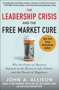 Ebook in inglese Leadership Crisis and the Free Market Cure: Why the Future of Business Depends on the Return to Life, Liberty, and the Pursuit of Happiness Allison, John A.