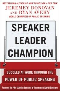Foto Cover di Speaker, Leader, Champion: Succeed at Work Through the Power of Public Speaking, featuring the prize-winning speeches of Toastmasters World Champions, Ebook inglese di Ryan Avery,Jeremey Donovan, edito da McGraw-Hill Education