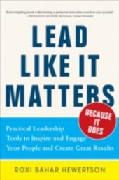Lead Like it Matters...Because it Does: Practical Leadership Tools to Inspire and Engage Your People and Create Great Results