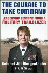 The Courage to Take Command: Leadership Lessons from a Military Trailblazer - Jill Morgenthaler - cover