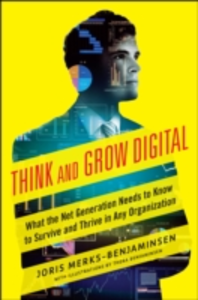 Ebook in inglese Think and Grow Digital: What the Net Generation Needs to Know to Survive and Thrive in Any Organization Merks-Benjaminsen, Joris