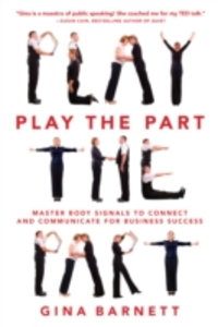 Ebook in inglese Play the Part: Master Body Signals to Connect and Communicate for Business Success Barnett, Gina