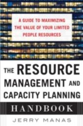Resource Management and Capacity Planning Handbook: A Guide to Maximizing the Value of Your Limited People Resources