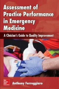 Foto Cover di Assessment of Practice Performance in Emergency Medicine: A Clinician's Guide to Quality Improvement, Ebook inglese di Anthony Ferroggiaro, edito da McGraw-Hill Education
