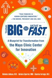 Ebook in inglese Think Big, Start Small, Move Fast: A Blueprint for Transformation from the Mayo Clinic Center for Innovation MD, Farrugia , MD, LaRusso , Spurrier, Barbara