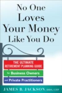 Ebook in inglese No One Loves Your Money Like You Do: The Ultimate Retirement Planning Guide for Business Owners and Private Practitioners Jackson, James