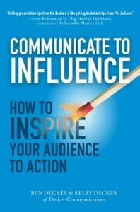 Ebook in inglese Communicate to Influence: How to Inspire Your Audience to Action Decker, Ben , Decker, Kelly