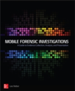 Ebook in inglese Mobile Forensic Investigations: A Guide to Evidence Collection, Analysis, and Presentation Reiber, Lee