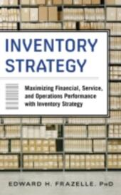 Inventory Strategy: Maximizing Financial, Service and Operations Performance with Inventory Strategy